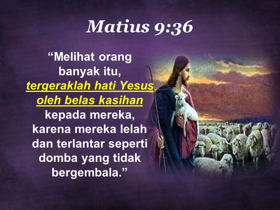 Matius 9:36 Melihat orang banyak itu, tergeraklah hati Yesus oleh belas kasihan kepada mereka, karena mereka lelah dan terlantar seperti domba yang tidak bergembala.