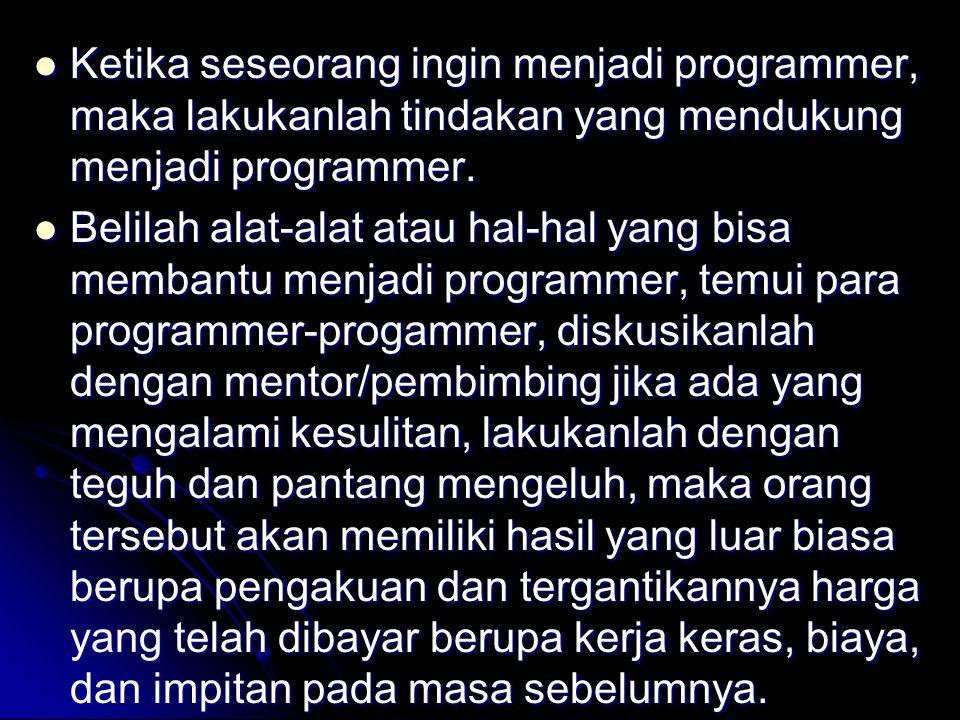 Ketika seseorang ingin menjadi programmer, maka lakukanlah tindakan yang mendukung menjadi programmer. Ketika seseorang ingin menjadi programmer, maka