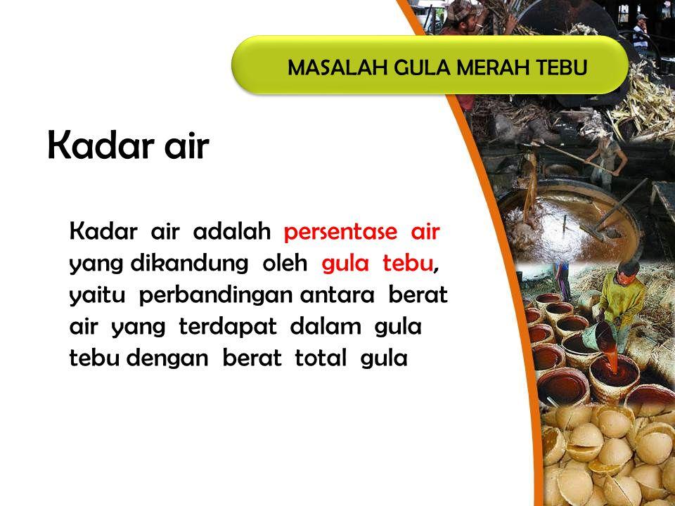 MASALAH GULA MERAH TEBU Kadar air Kadar air adalah persentase air yang dikandung oleh gula tebu, yaitu perbandingan antara berat air yang terdapat dal