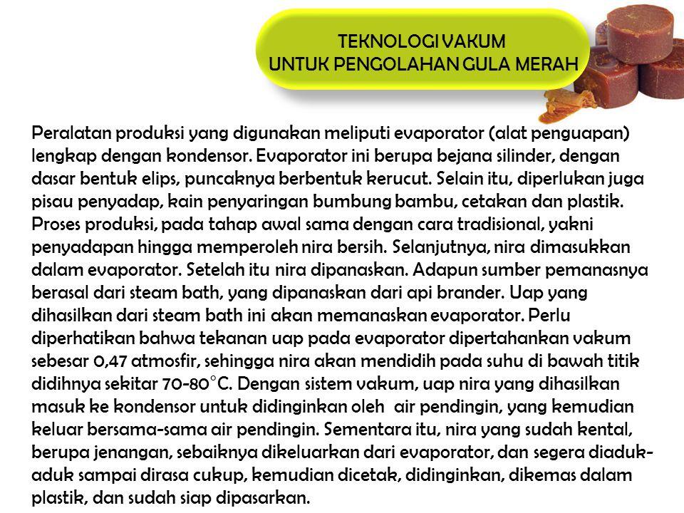 TEKNOLOGI VAKUM UNTUK PENGOLAHAN GULA MERAH Peralatan produksi yang digunakan meliputi evaporator (alat penguapan) lengkap dengan kondensor. Evaporato