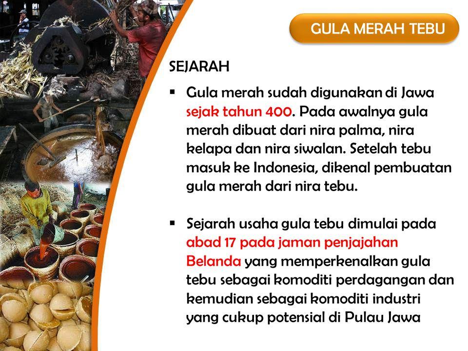 GULA MERAH TEBU  Gula merah sudah digunakan di Jawa sejak tahun 400. Pada awalnya gula merah dibuat dari nira palma, nira kelapa dan nira siwalan. Se