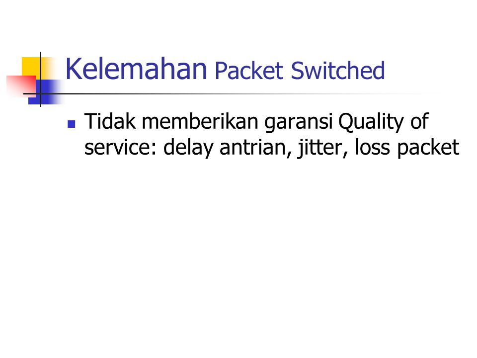 Kelemahan Packet Switched Tidak memberikan garansi Quality of service: delay antrian, jitter, loss packet