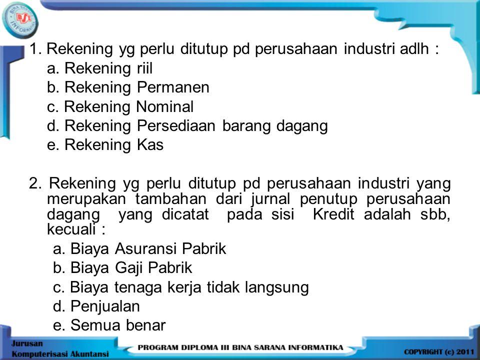1. Rekening yg perlu ditutup pd perusahaan industri adlh : a. Rekening riil b. Rekening Permanen c. Rekening Nominal d. Rekening Persediaan barang dag