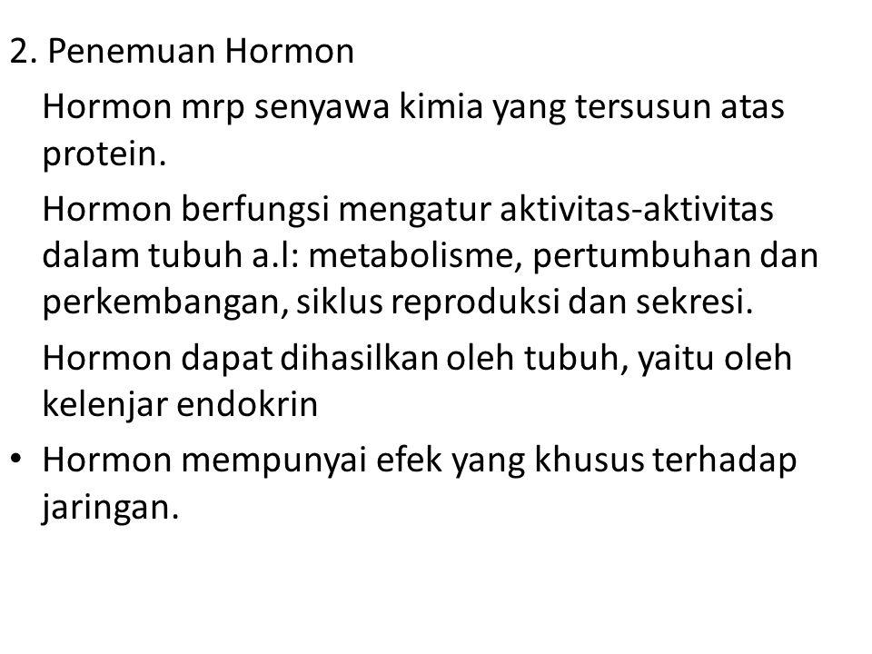 2. Penemuan Hormon Hormon mrp senyawa kimia yang tersusun atas protein. Hormon berfungsi mengatur aktivitas-aktivitas dalam tubuh a.l: metabolisme, pe
