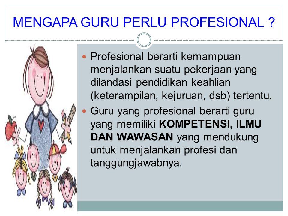 MENGAPA GURU PERLU PROFESIONAL ? Profesional berarti kemampuan menjalankan suatu pekerjaan yang dilandasi pendidikan keahlian (keterampilan, kejuruan,