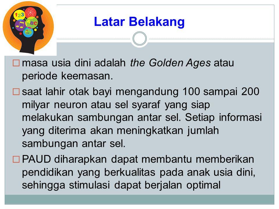 Latar Belakang  masa usia dini adalah the Golden Ages atau periode keemasan.  saat lahir otak bayi mengandung 100 sampai 200 milyar neuron atau sel