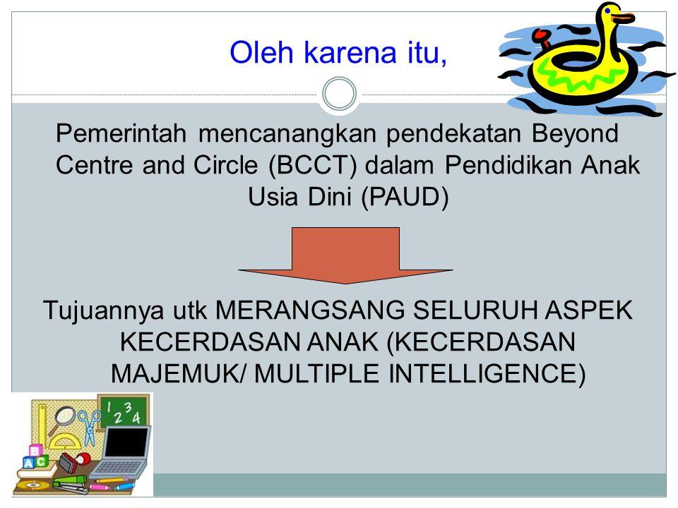 Oleh karena itu, Pemerintah mencanangkan pendekatan Beyond Centre and Circle (BCCT) dalam Pendidikan Anak Usia Dini (PAUD) Tujuannya utk MERANGSANG SE