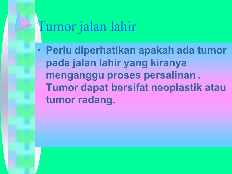 Tumor jalan lahir Perlu diperhatikan apakah ada tumor pada jalan lahir yang kiranya menganggu proses persalinan.