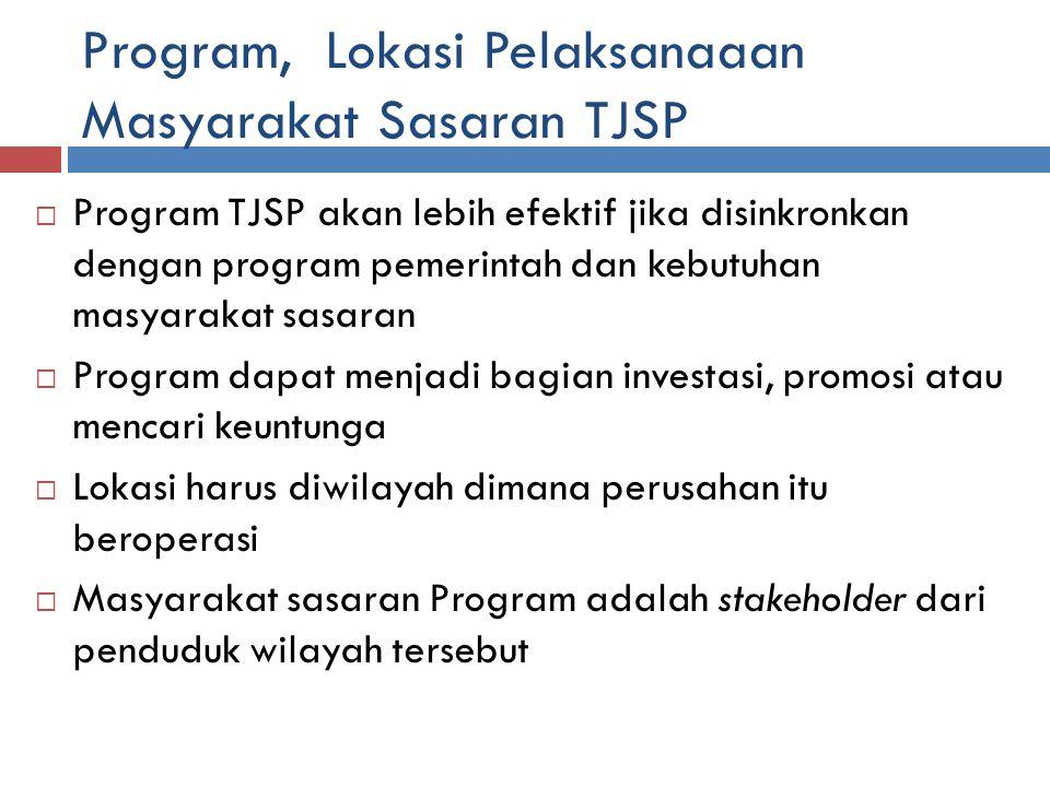 Program, Lokasi Pelaksanaaan Masyarakat Sasaran TJSP  Program TJSP akan lebih efektif jika disinkronkan dengan program pemerintah dan kebutuhan masyarakat sasaran  Program dapat menjadi bagian investasi, promosi atau mencari keuntunga  Lokasi harus diwilayah dimana perusahan itu beroperasi  Masyarakat sasaran Program adalah stakeholder dari penduduk wilayah tersebut