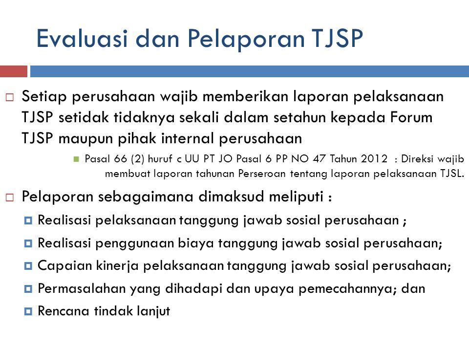 Evaluasi dan Pelaporan TJSP  Setiap perusahaan wajib memberikan laporan pelaksanaan TJSP setidak tidaknya sekali dalam setahun kepada Forum TJSP maupun pihak internal perusahaan Pasal 66 (2) huruf c UU PT JO Pasal 6 PP NO 47 Tahun 2012 : Direksi wajib membuat laporan tahunan Perseroan tentang laporan pelaksanaan TJSL.