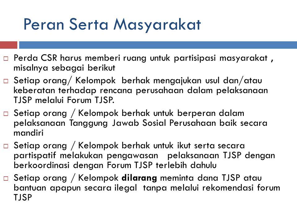 Peran Serta Masyarakat  Perda CSR harus memberi ruang untuk partisipasi masyarakat, misalnya sebagai berikut  Setiap orang/ Kelompok berhak mengajukan usul dan/atau keberatan terhadap rencana perusahaan dalam pelaksanaan TJSP melalui Forum TJSP.