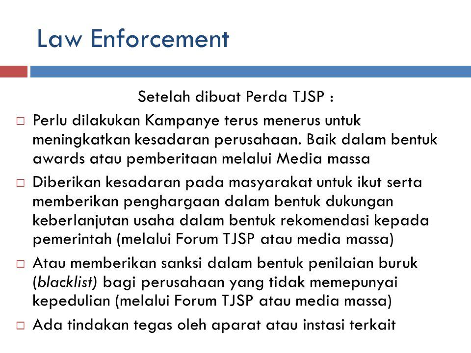 Law Enforcement Setelah dibuat Perda TJSP :  Perlu dilakukan Kampanye terus menerus untuk meningkatkan kesadaran perusahaan.