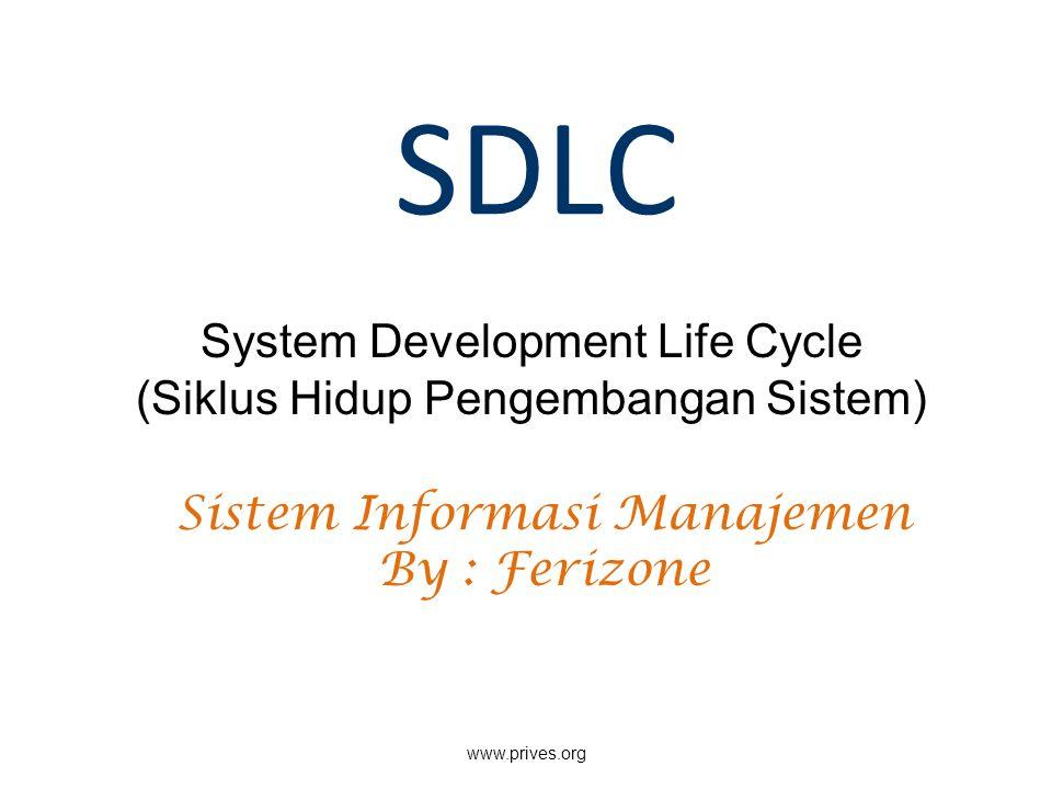 SDLC System Development Life Cycle (Siklus Hidup Pengembangan Sistem) www.prives.org Sistem Informasi Manajemen By : Ferizone