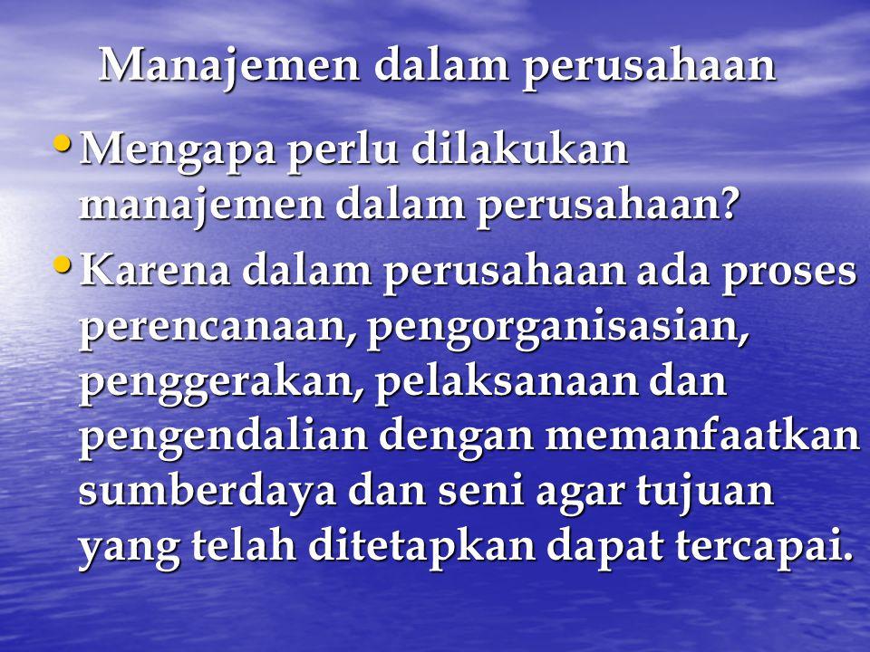 Manajemen dalam perusahaan Mengapa perlu dilakukan manajemen dalam perusahaan? Mengapa perlu dilakukan manajemen dalam perusahaan? Karena dalam perusa
