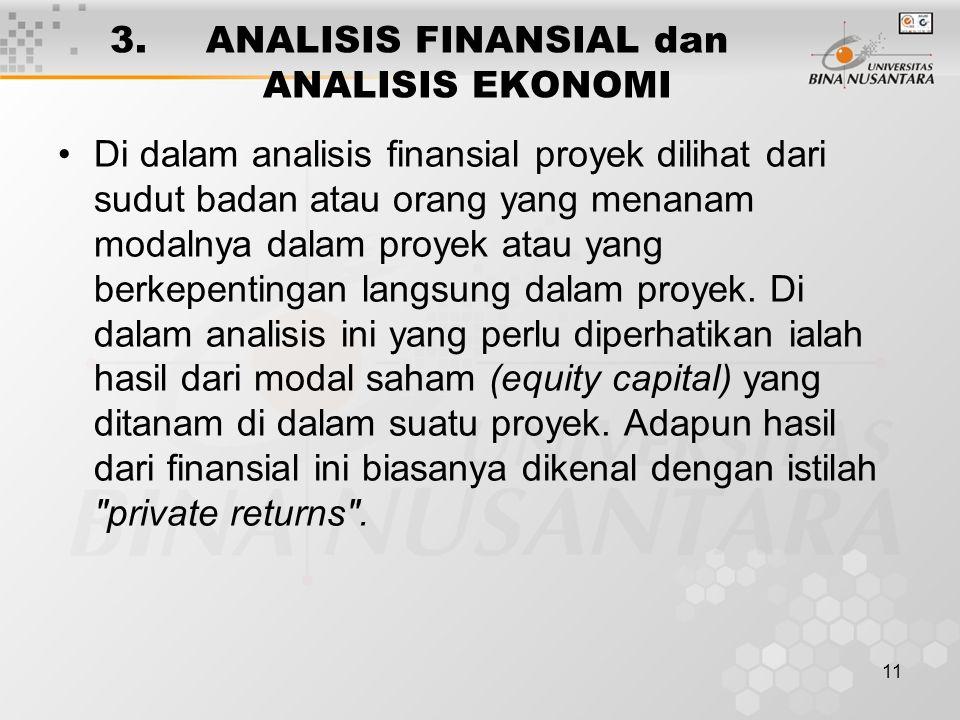 11 3. ANALISIS FINANSIAL dan ANALISIS EKONOMI Di dalam analisis finansial proyek dilihat dari sudut badan atau orang yang menanam modalnya dalam proye