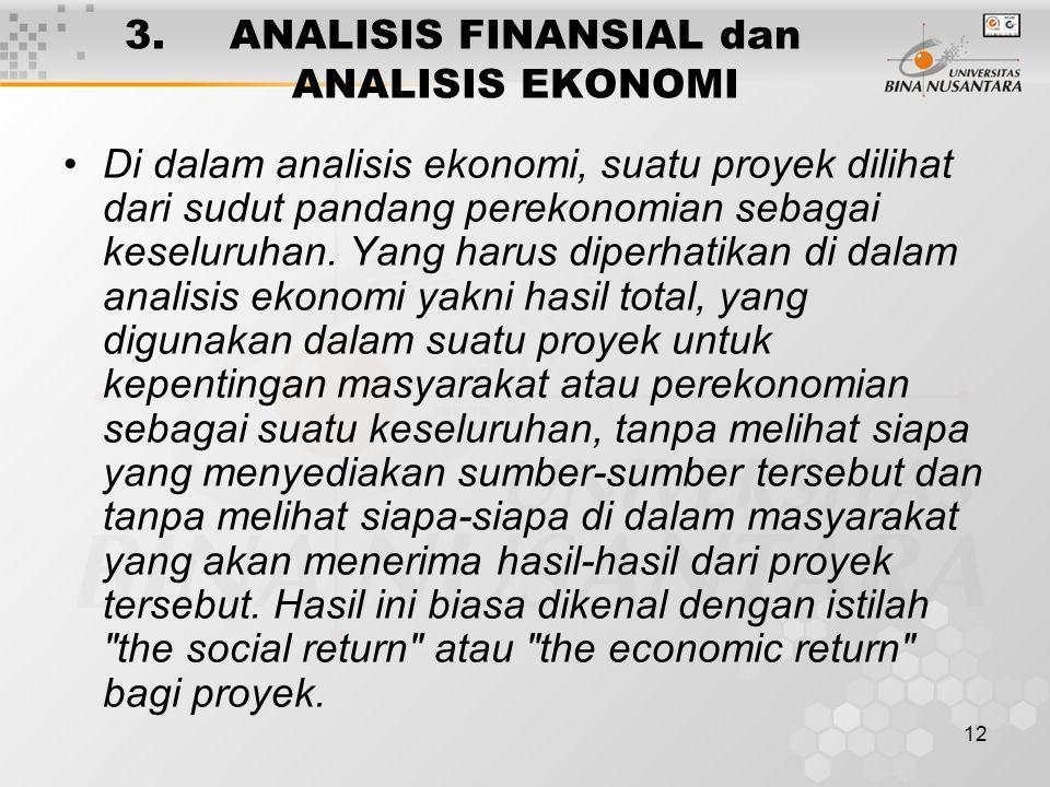 12 3. ANALISIS FINANSIAL dan ANALISIS EKONOMI Di dalam analisis ekonomi, suatu proyek dilihat dari sudut pandang perekonomian sebagai keseluruhan. Yan