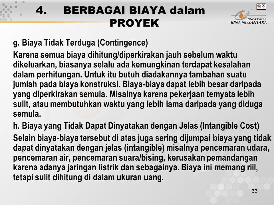 33 4. BERBAGAI BIAYA dalam PROYEK g. Biaya Tidak Terduga (Contingence) Karena semua biaya dihitung/diperkirakan jauh sebelum waktu dikeluarkan, biasan