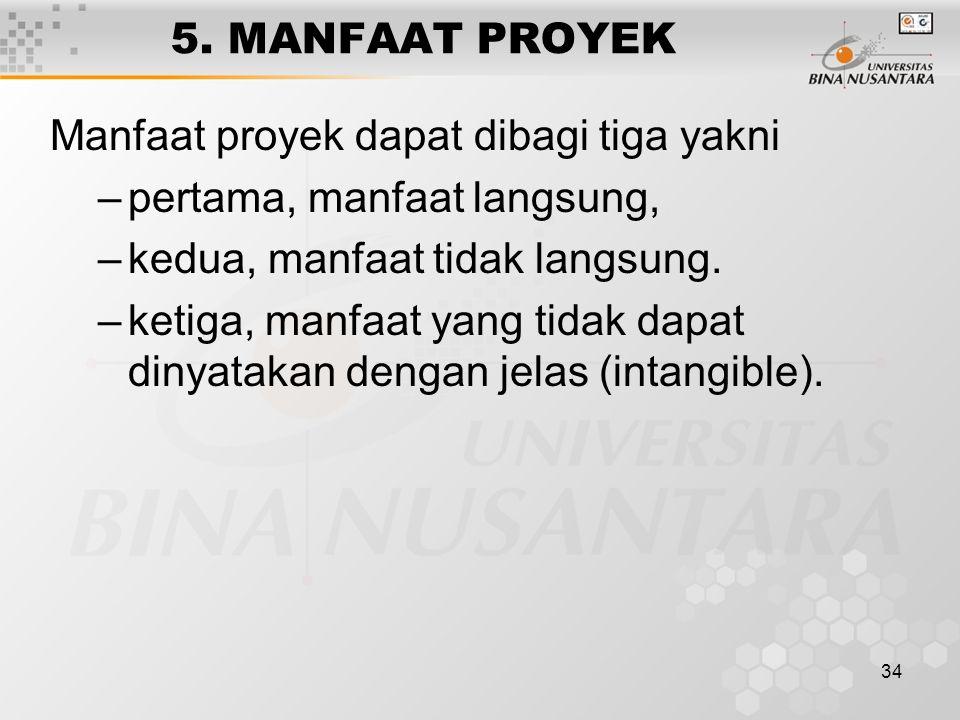 34 5. MANFAAT PROYEK Manfaat proyek dapat dibagi tiga yakni –pertama, manfaat langsung, –kedua, manfaat tidak langsung. –ketiga, manfaat yang tidak da