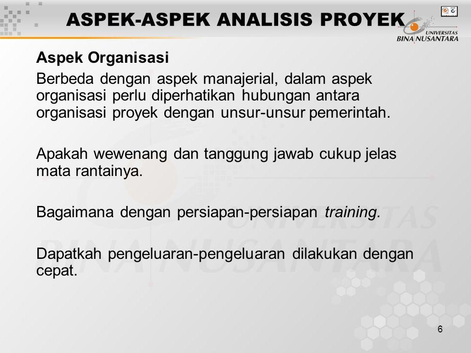 6 ASPEK-ASPEK ANALISIS PROYEK Aspek Organisasi Berbeda dengan aspek manajerial, dalam aspek organisasi perlu diperhatikan hubungan antara organisasi p