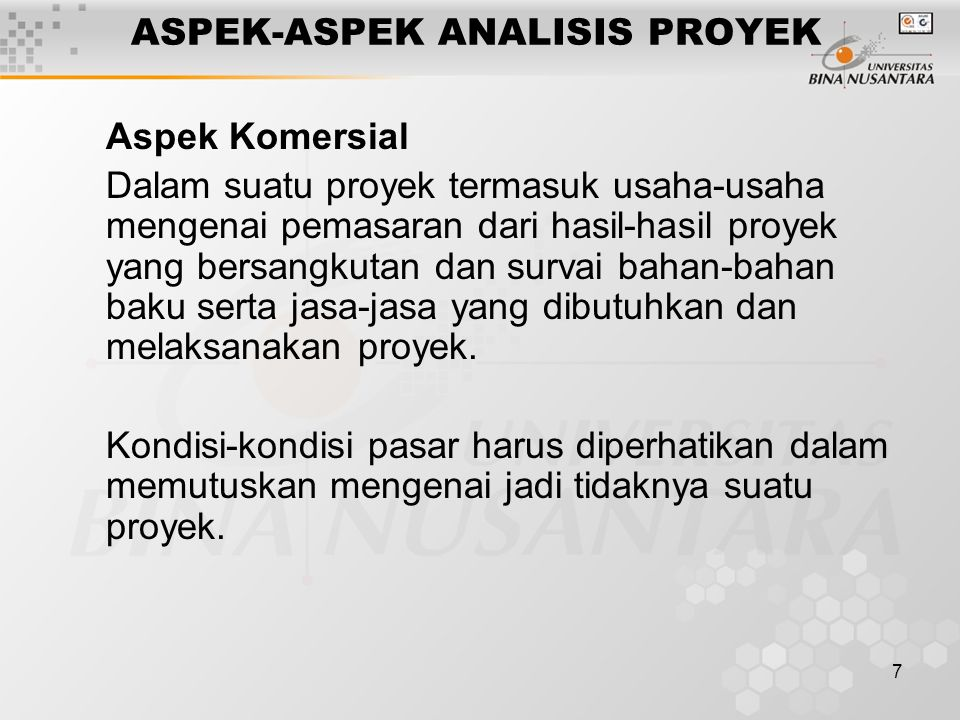 7 ASPEK-ASPEK ANALISIS PROYEK Aspek Komersial Dalam suatu proyek termasuk usaha-usaha mengenai pemasaran dari hasil-hasil proyek yang bersangkutan dan