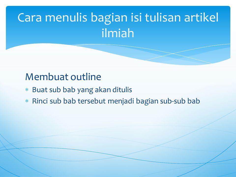 Membuat outline  Buat sub bab yang akan ditulis  Rinci sub bab tersebut menjadi bagian sub-sub bab Cara menulis bagian isi tulisan artikel ilmiah