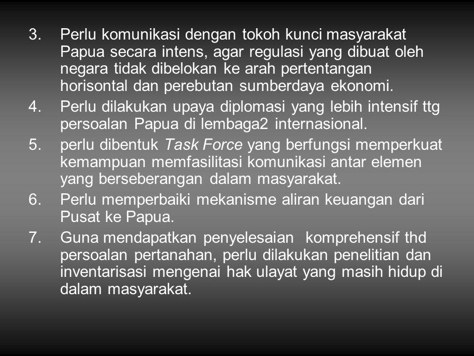 3.Perlu komunikasi dengan tokoh kunci masyarakat Papua secara intens, agar regulasi yang dibuat oleh negara tidak dibelokan ke arah pertentangan horis