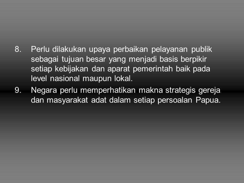8.Perlu dilakukan upaya perbaikan pelayanan publik sebagai tujuan besar yang menjadi basis berpikir setiap kebijakan dan aparat pemerintah baik pada l