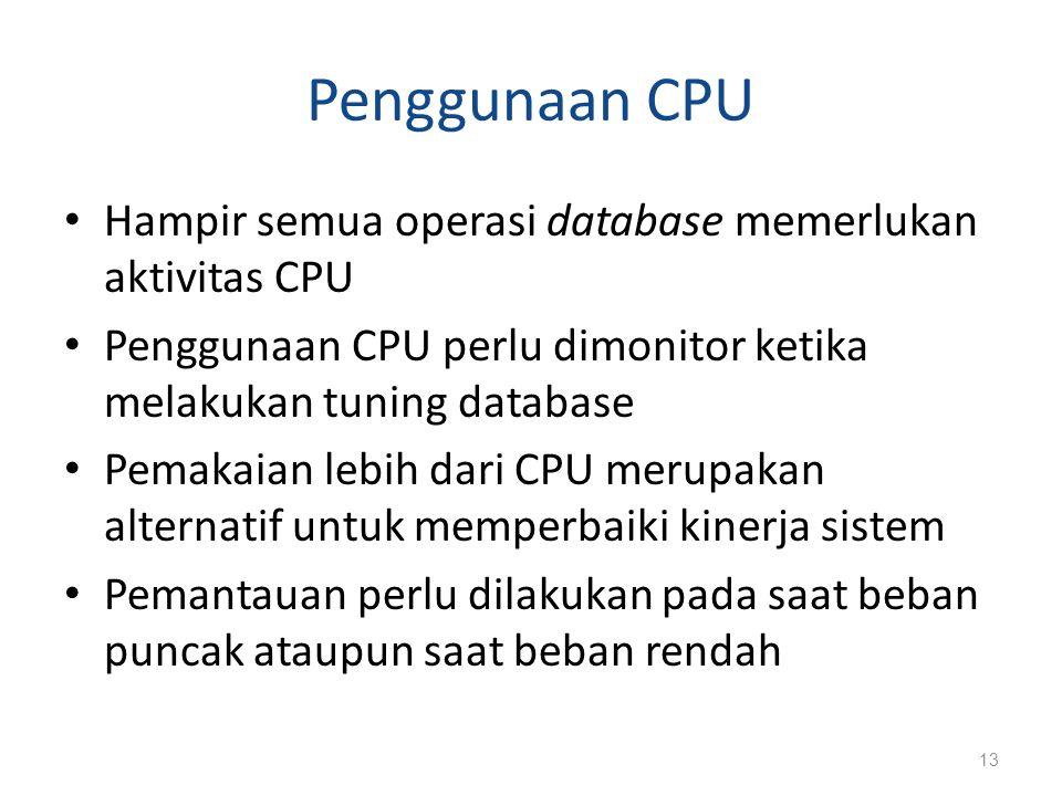 Penggunaan CPU Hampir semua operasi database memerlukan aktivitas CPU Penggunaan CPU perlu dimonitor ketika melakukan tuning database Pemakaian lebih