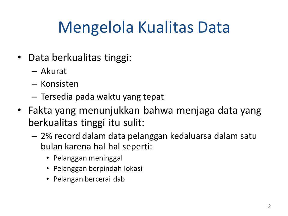Mengelola Kualitas Data Data berkualitas tinggi: – Akurat – Konsisten – Tersedia pada waktu yang tepat Fakta yang menunjukkan bahwa menjaga data yang