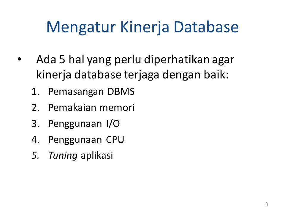 Mengatur Kinerja Database Ada 5 hal yang perlu diperhatikan agar kinerja database terjaga dengan baik: 1.Pemasangan DBMS 2.Pemakaian memori 3.Pengguna