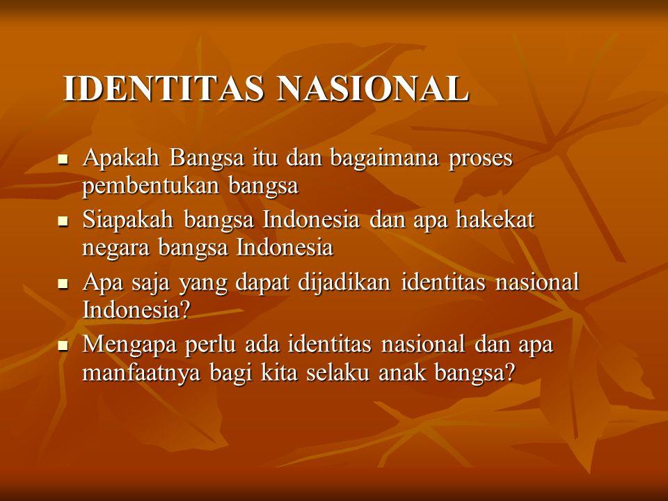 IDENTITAS NASIONAL IDENTITAS NASIONAL Apakah Apakah Bangsa itu dan bagaimana proses pembentukan bangsa Siapakah Siapakah bangsa Indonesia dan apa hake