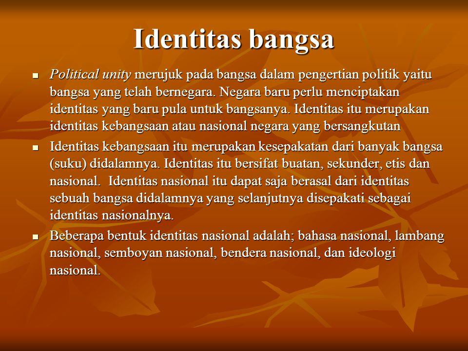Identitas bangsa Political unity merujuk pada bangsa dalam pengertian politik yaitu bangsa yang telah bernegara. Negara baru perlu menciptakan identit