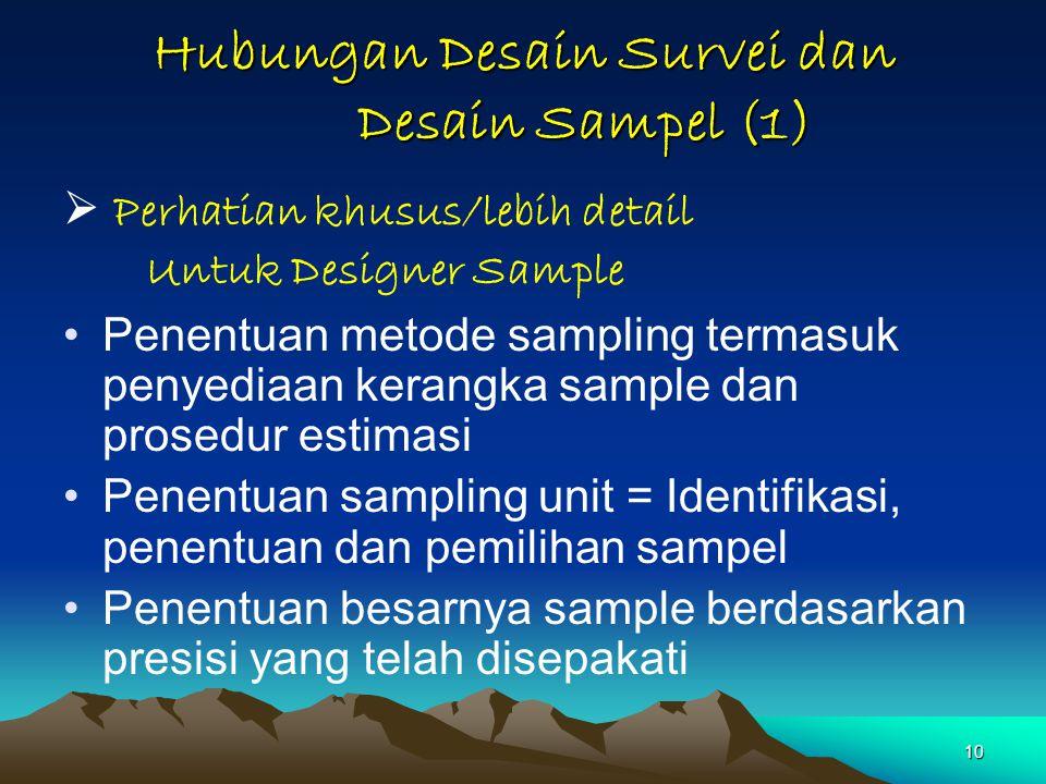 10 Hubungan Desain Survei dan Desain Sampel (1)  Perhatian khusus/lebih detail Untuk Designer Sample Penentuan metode sampling termasuk penyediaan ke