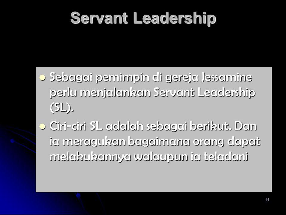 11 Servant Leadership Sebagai pemimpin di gereja Jessamine perlu menjalankan Servant Leadership (SL). Sebagai pemimpin di gereja Jessamine perlu menja