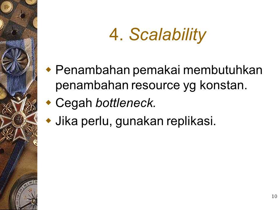 10 4. Scalability  Penambahan pemakai membutuhkan penambahan resource yg konstan.  Cegah bottleneck.  Jika perlu, gunakan replikasi.