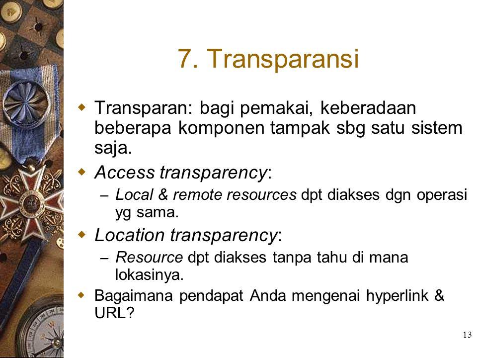 13 7. Transparansi  Transparan: bagi pemakai, keberadaan beberapa komponen tampak sbg satu sistem saja.  Access transparency: – Local & remote resou