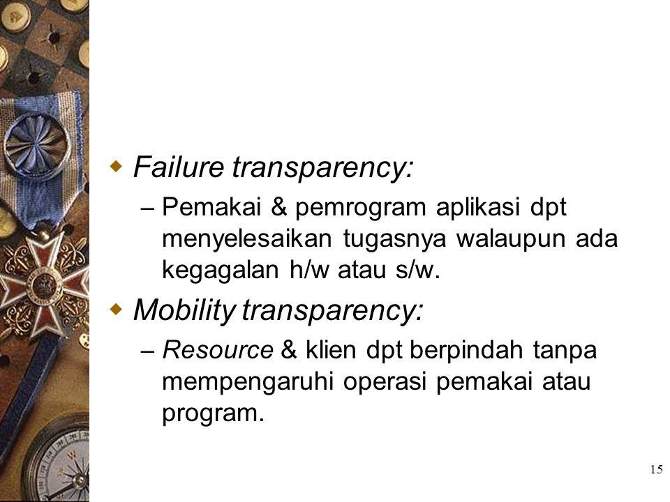 15  Failure transparency: – Pemakai & pemrogram aplikasi dpt menyelesaikan tugasnya walaupun ada kegagalan h/w atau s/w.  Mobility transparency: – R