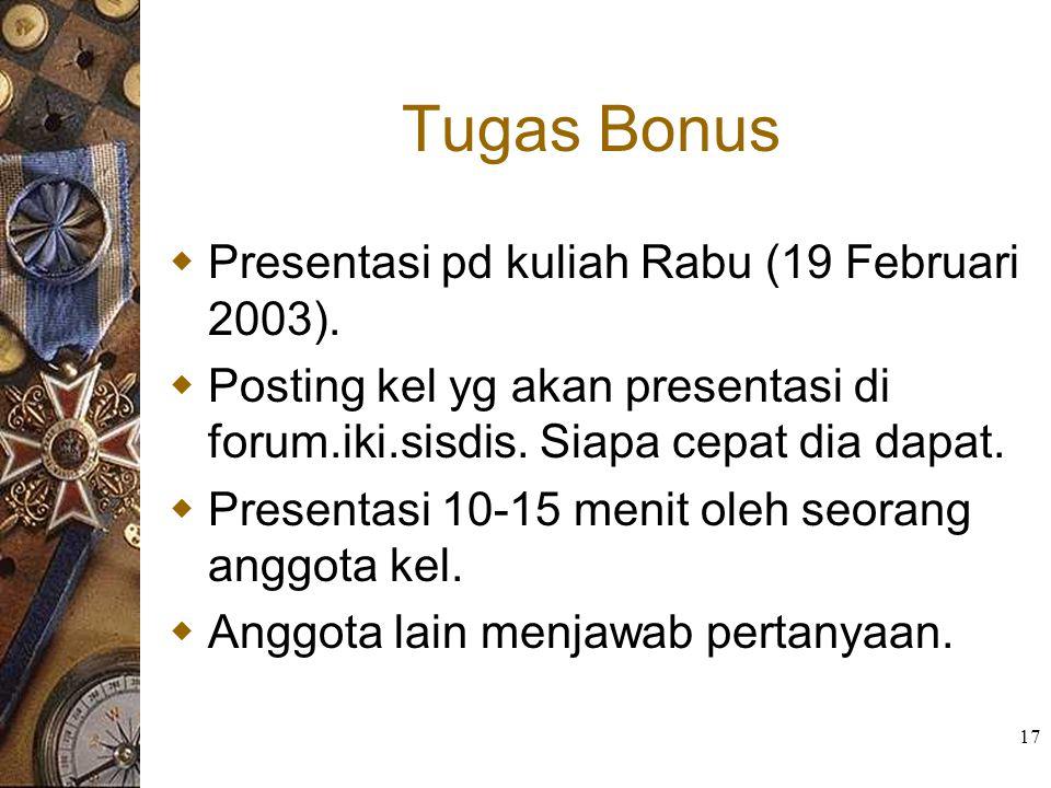 17 Tugas Bonus  Presentasi pd kuliah Rabu (19 Februari 2003).  Posting kel yg akan presentasi di forum.iki.sisdis. Siapa cepat dia dapat.  Presenta