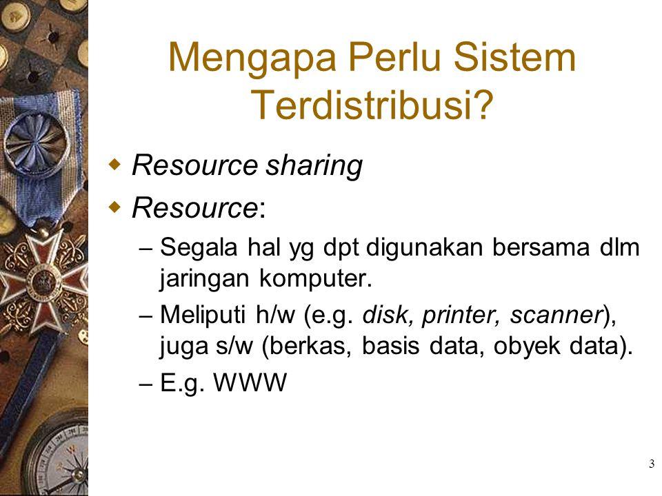 3 Mengapa Perlu Sistem Terdistribusi?  Resource sharing  Resource: – Segala hal yg dpt digunakan bersama dlm jaringan komputer. – Meliputi h/w (e.g.