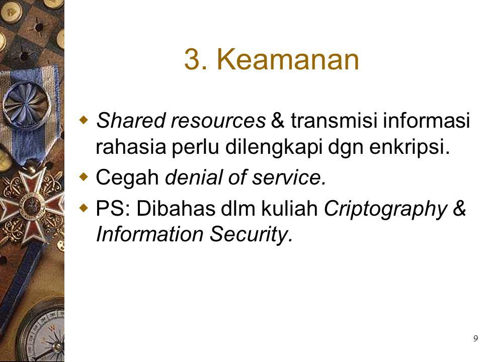 9 3. Keamanan  Shared resources & transmisi informasi rahasia perlu dilengkapi dgn enkripsi.  Cegah denial of service.  PS: Dibahas dlm kuliah Crip