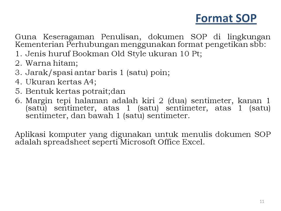 Guna Keseragaman Penulisan, dokumen SOP di lingkungan Kementerian Perhubungan menggunakan format pengetikan sbb: 1.Jenis huruf Bookman Old Style ukuran 10 Pt; 2.Warna hitam; 3.Jarak/spasi antar baris 1 (satu) poin; 4.Ukuran kertas A4; 5.Bentuk kertas potrait;dan 6.Margin tepi halaman adalah kiri 2 (dua) sentimeter, kanan 1 (satu) sentimeter, atas 1 (satu) sentimeter, atas 1 (satu) sentimeter, dan bawah 1 (satu) sentimeter.