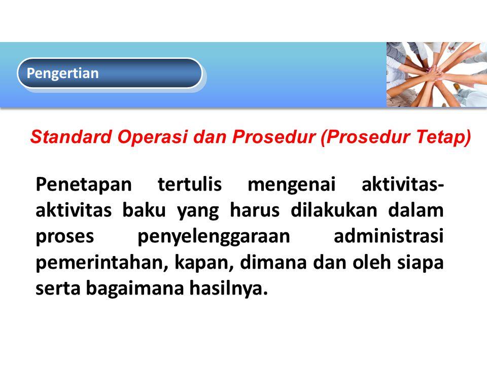 Pengertian Standard Operasi dan Prosedur (Prosedur Tetap) Penetapan tertulis mengenai aktivitas- aktivitas baku yang harus dilakukan dalam proses penyelenggaraan administrasi pemerintahan, kapan, dimana dan oleh siapa serta bagaimana hasilnya.