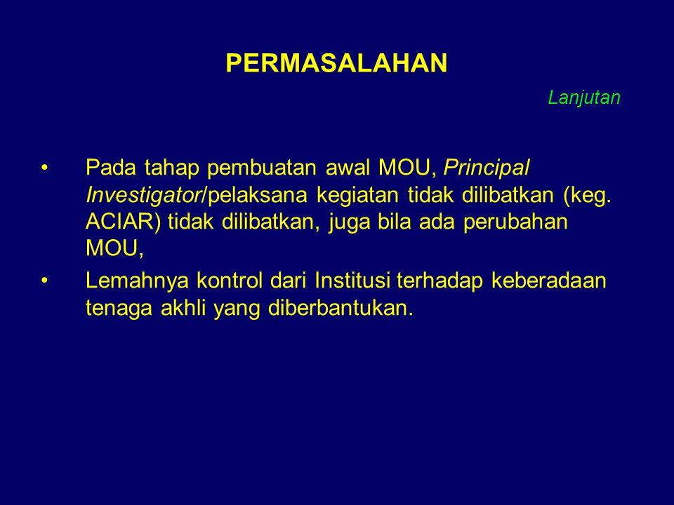 PERMASALAHAN Pada tahap pembuatan awal MOU, Principal Investigator/pelaksana kegiatan tidak dilibatkan (keg. ACIAR) tidak dilibatkan, juga bila ada pe