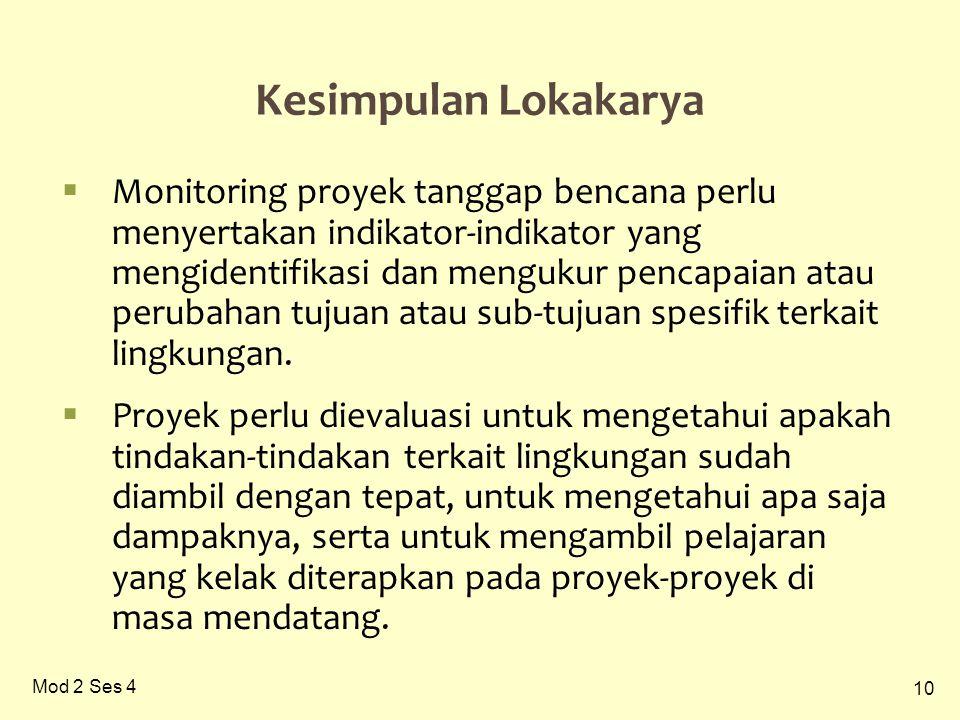 10 Mod 2 Ses 4 Kesimpulan Lokakarya  Monitoring proyek tanggap bencana perlu menyertakan indikator-indikator yang mengidentifikasi dan mengukur pencapaian atau perubahan tujuan atau sub-tujuan spesifik terkait lingkungan.