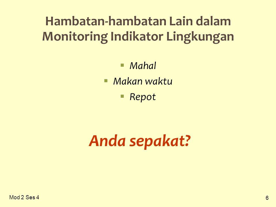 6 Mod 2 Ses 4 Hambatan-hambatan Lain dalam Monitoring Indikator Lingkungan  Mahal  Makan waktu  Repot Anda sepakat?
