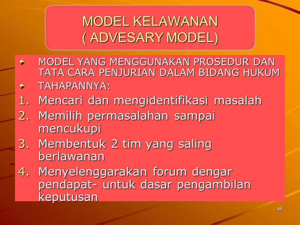 15 MODEL KELAWANAN ( ADVESARY MODEL) MODEL YANG MENGGUNAKAN PROSEDUR DAN TATA CARA PENJURIAN DALAM BIDANG HUKUM TAHAPANNYA: 1.Mencari dan mengidentifi