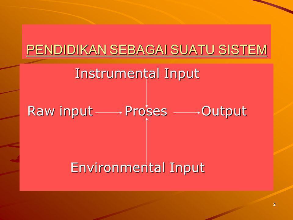 2 PENDIDIKAN SEBAGAI SUATU SISTEM Instrumental Input Instrumental Input Raw input Proses Output Raw input Proses Output Environmental Input Environmen