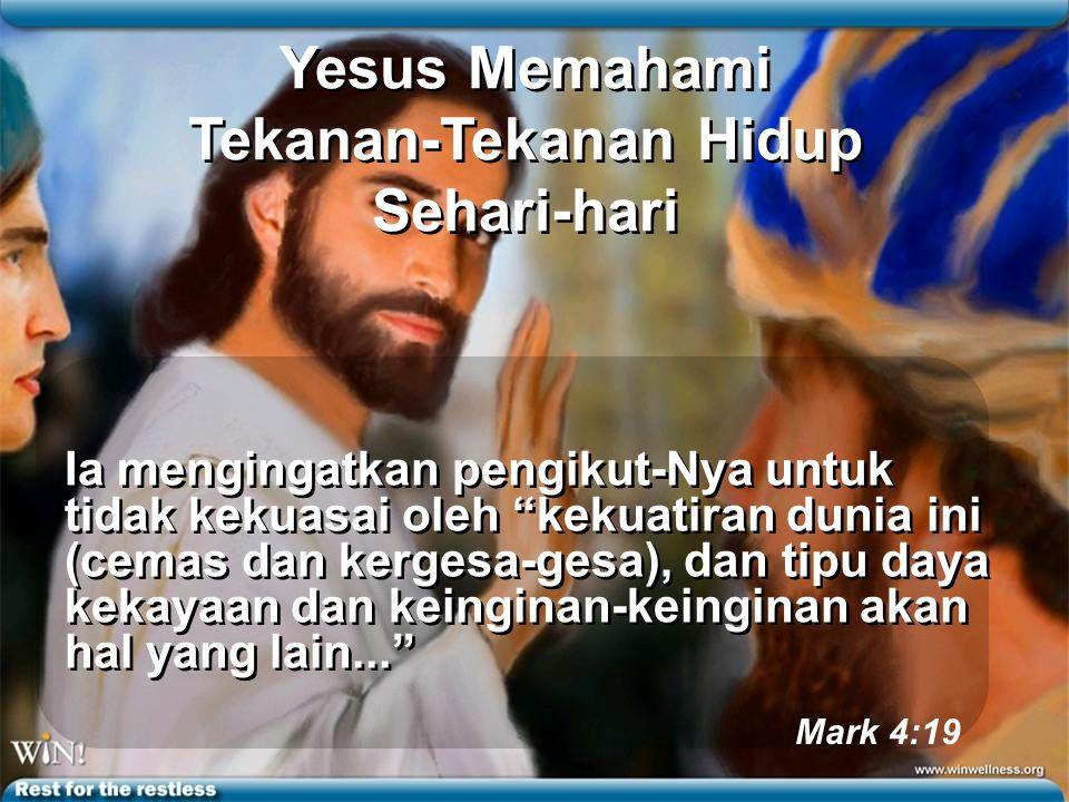 Yesus Memahami Tekanan-Tekanan Hidup Sehari-hari Ia mengingatkan pengikut-Nya untuk tidak kekuasai oleh kekuatiran dunia ini (cemas dan kergesa-gesa), dan tipu daya kekayaan dan keinginan-keinginan akan hal yang lain... Mark 4:19