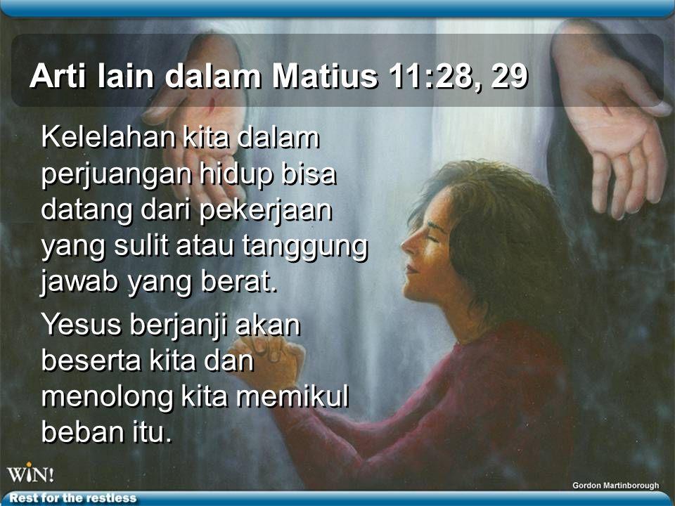 Arti lain dalam Matius 11:28, 29 Kelelahan kita dalam perjuangan hidup bisa datang dari pekerjaan yang sulit atau tanggung jawab yang berat.