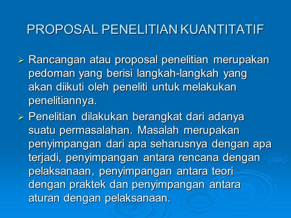 PROPOSAL PENELITIAN KUANTITATIF  Rancangan atau proposal penelitian merupakan pedoman yang berisi langkah-langkah yang akan diikuti oleh peneliti unt